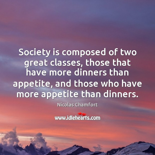 Society is composed of two great classes, those that have more dinners Nicolas Chamfort Picture Quote