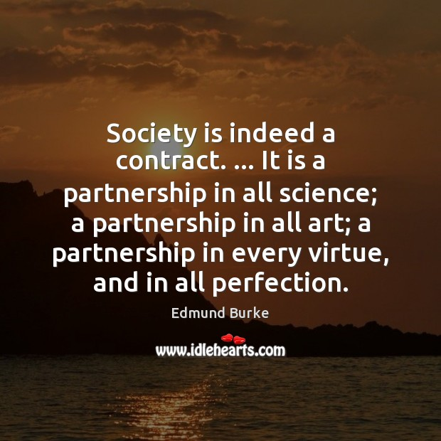 Society is indeed a contract. … It is a partnership in all science; Edmund Burke Picture Quote