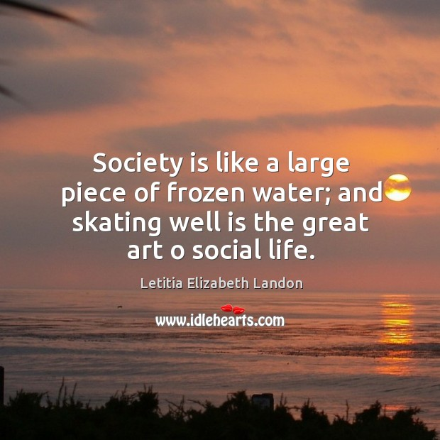 Image, Society is like a large piece of frozen water; and skating well is the great art o social life.