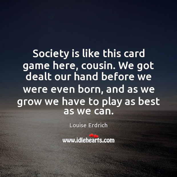 Society is like this card game here, cousin. We got dealt our Louise Erdrich Picture Quote