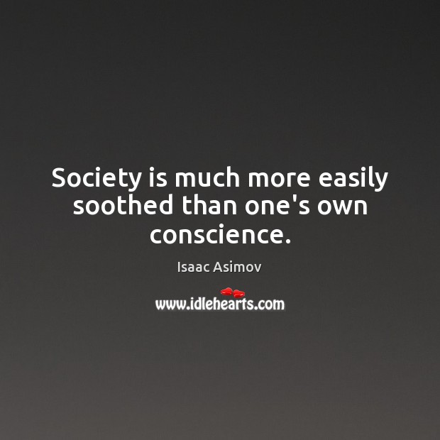 Image, Society is much more easily soothed than one's own conscience.