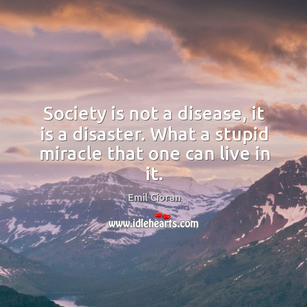 Society is not a disease, it is a disaster. What a stupid miracle that one can live in it. Emil Cioran Picture Quote