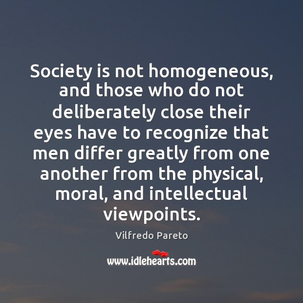 Society is not homogeneous, and those who do not deliberately close their Society Quotes Image