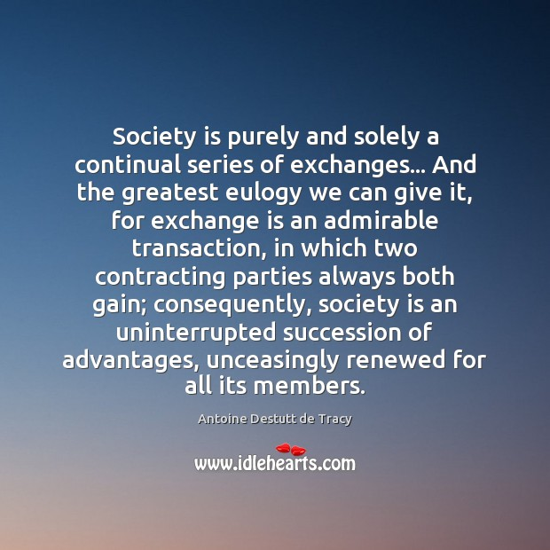 Image, Society is purely and solely a continual series of exchanges… And the
