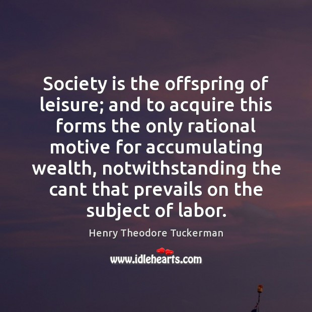 Society is the offspring of leisure; and to acquire this forms the Henry Theodore Tuckerman Picture Quote