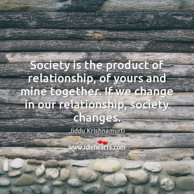 Society is the product of relationship, of yours and mine together. If Jiddu Krishnamurti Picture Quote