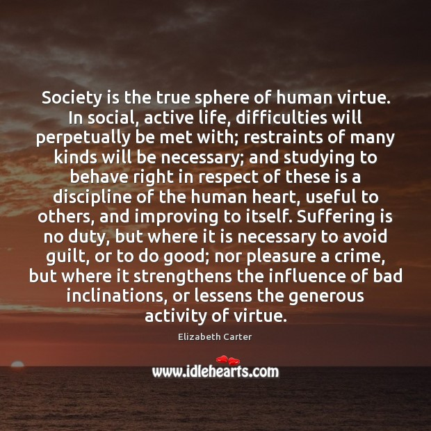 Image, Society is the true sphere of human virtue. In social, active life,