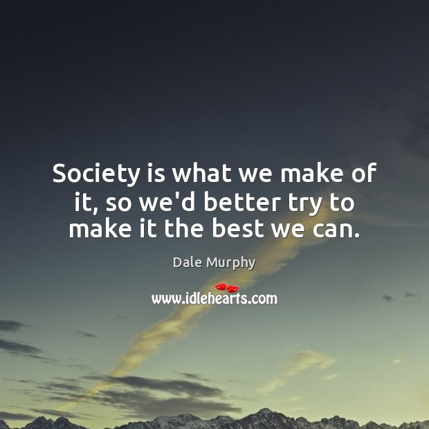 Society is what we make of it, so we'd better try to make it the best we can. Dale Murphy Picture Quote