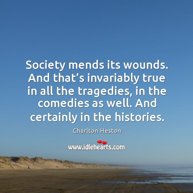 Society mends its wounds. And that's invariably true in all the tragedies, in the comedies as well. Image
