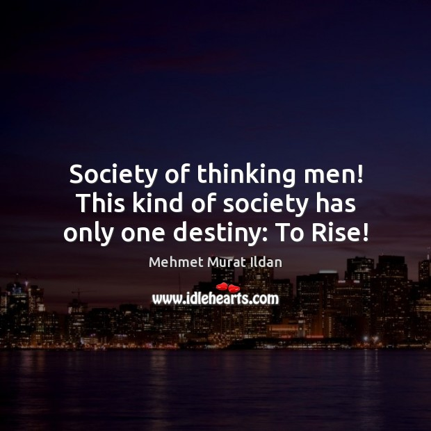 Society of thinking men! This kind of society has only one destiny: To Rise! Mehmet Murat Ildan Picture Quote
