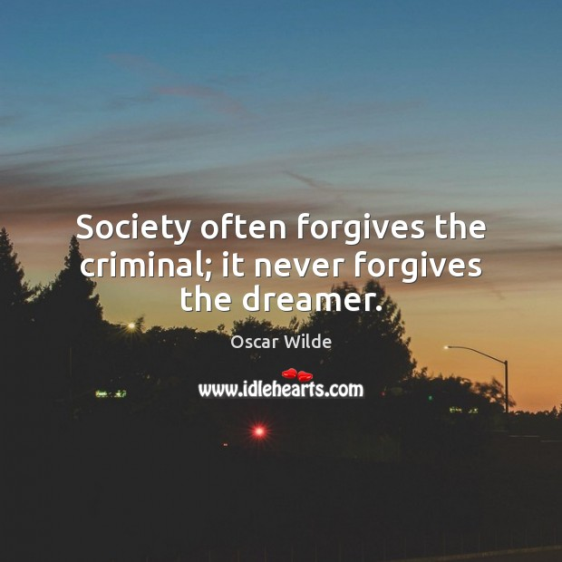 Society often forgives the criminal; it never forgives the dreamer. Image