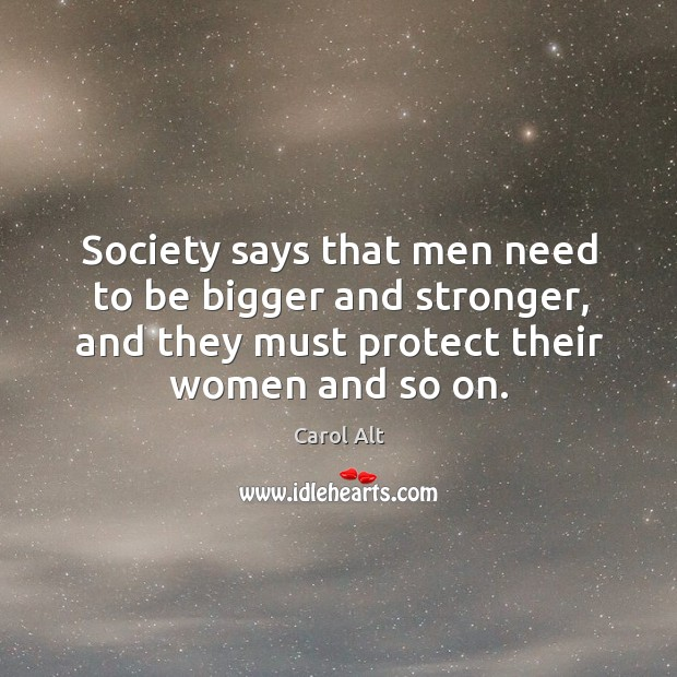 Society says that men need to be bigger and stronger, and they must protect their women and so on. Carol Alt Picture Quote