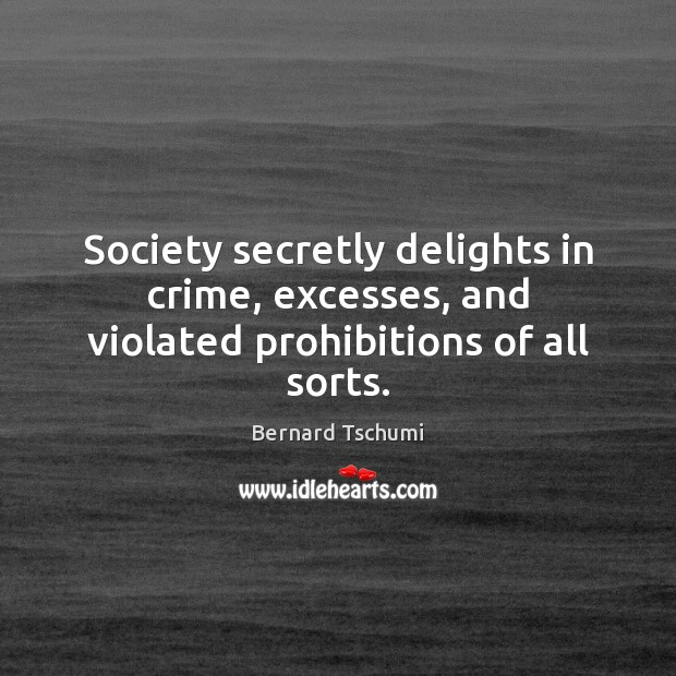 Image, Society secretly delights in crime, excesses, and violated prohibitions of all sorts.