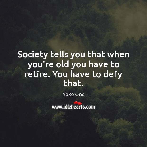 Society tells you that when you're old you have to retire. You have to defy that. Image