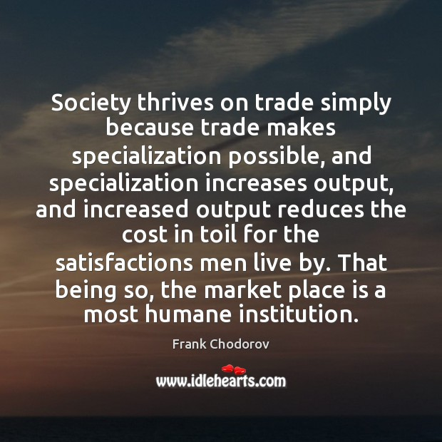 Society thrives on trade simply because trade makes specialization possible, and specialization Frank Chodorov Picture Quote