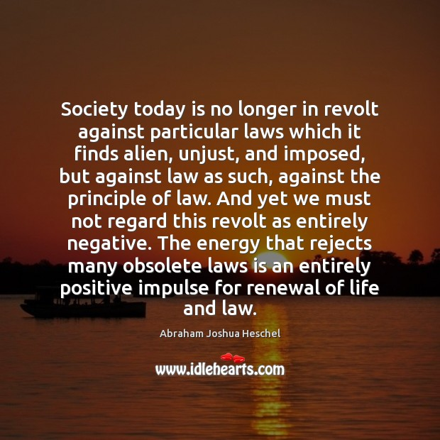 Society today is no longer in revolt against particular laws which it Abraham Joshua Heschel Picture Quote