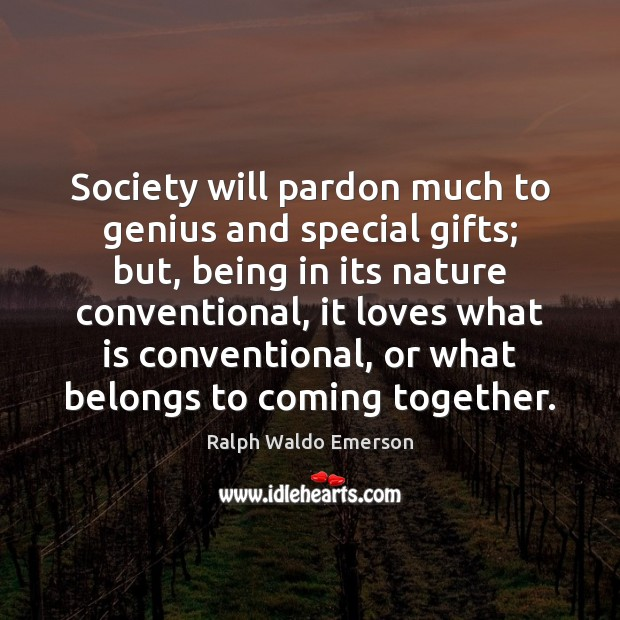 Society will pardon much to genius and special gifts; but, being in Image
