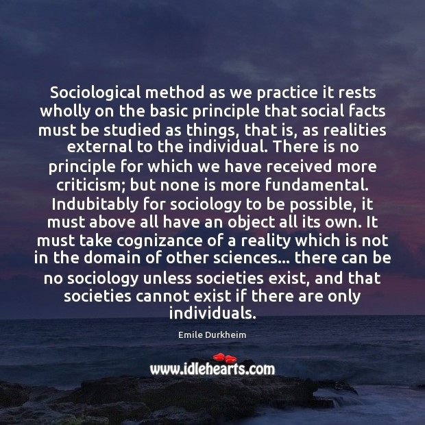 Sociological method as we practice it rests wholly on the basic principle Emile Durkheim Picture Quote
