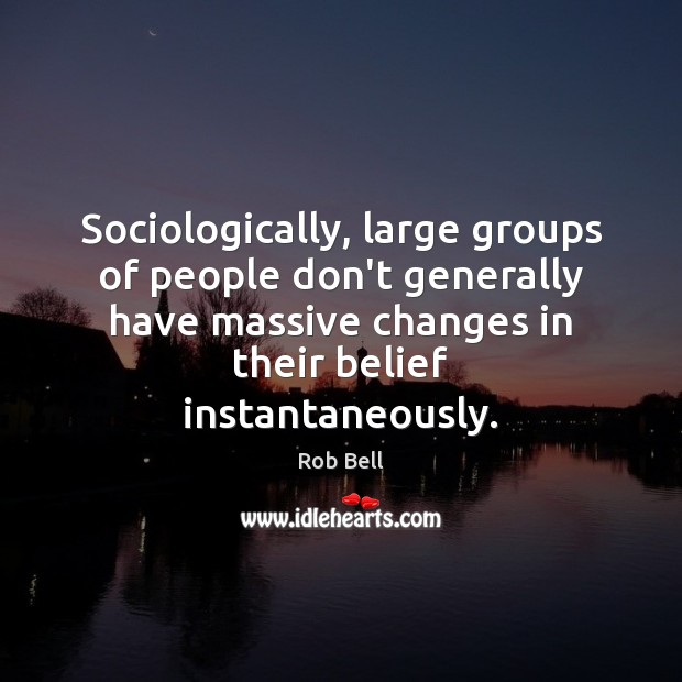 Image, Sociologically, large groups of people don't generally have massive changes in their