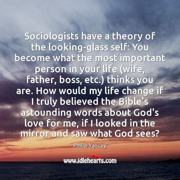 Image, Sociologists have a theory of the looking-glass self: You become what the