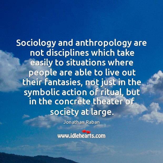 Sociology and anthropology are not disciplines which take easily to situations where Jonathan Raban Picture Quote