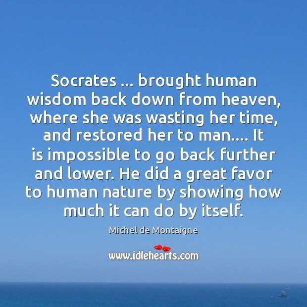 Image, Socrates … brought human wisdom back down from heaven, where she was wasting