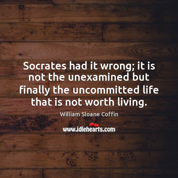 Socrates had it wrong; it is not the unexamined but finally the William Sloane Coffin Picture Quote