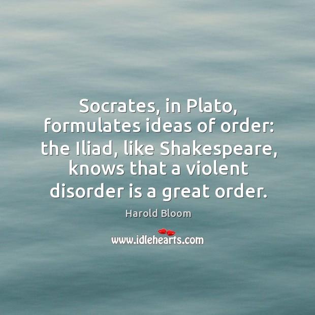 Image, Socrates, in Plato, formulates ideas of order: the Iliad, like Shakespeare, knows