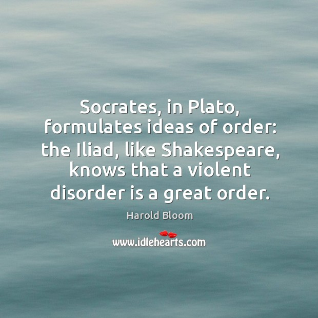 Socrates, in Plato, formulates ideas of order: the Iliad, like Shakespeare, knows Image