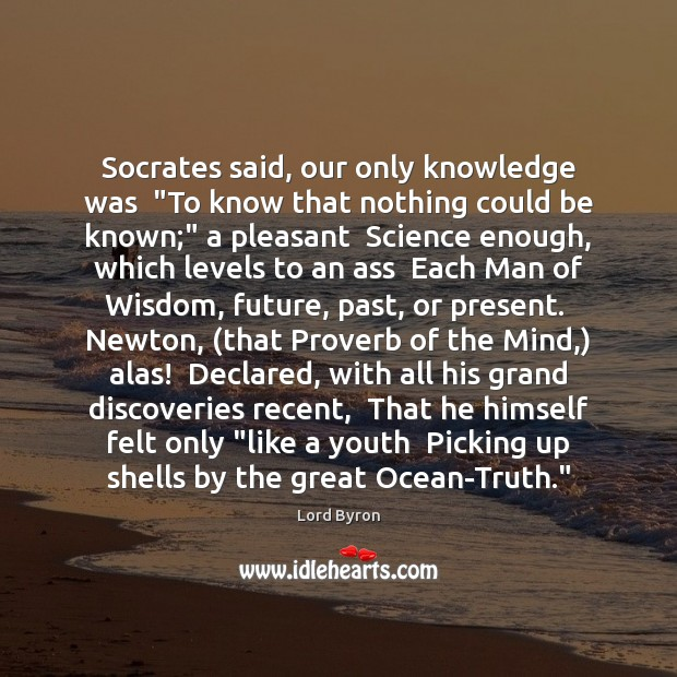 "Socrates said, our only knowledge was  ""To know that nothing could be Lord Byron Picture Quote"