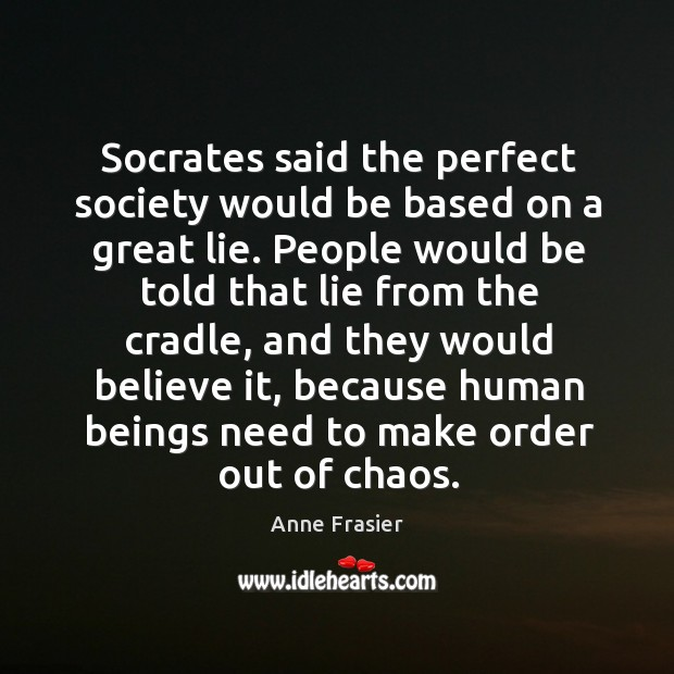 Socrates said the perfect society would be based on a great lie. Image