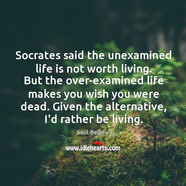 Socrates said the unexamined life is not worth living. But the over-examined Image