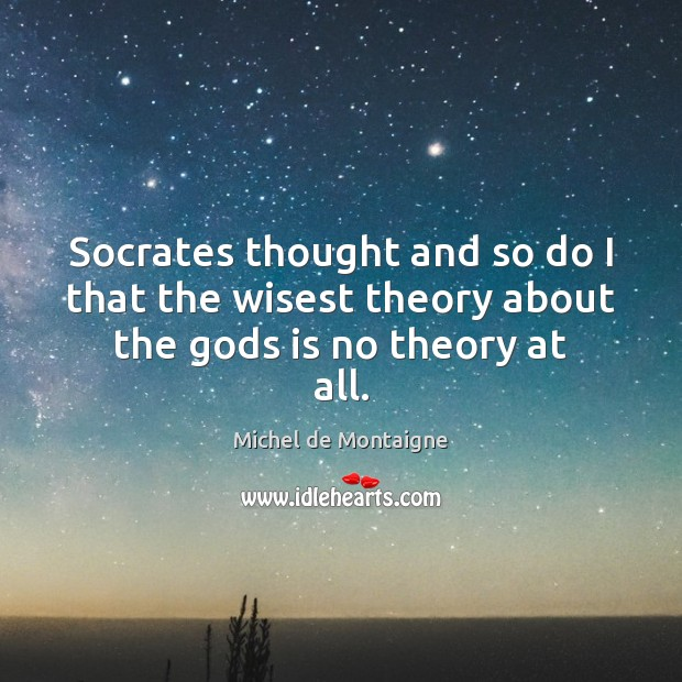 Image, Socrates thought and so do I that the wisest theory about the Gods is no theory at all.