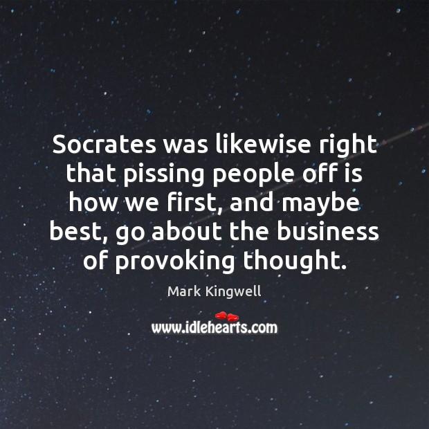 Socrates was likewise right that pissing people off is how we first, Mark Kingwell Picture Quote