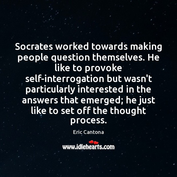 Socrates worked towards making people question themselves. He like to provoke self-interrogation Eric Cantona Picture Quote