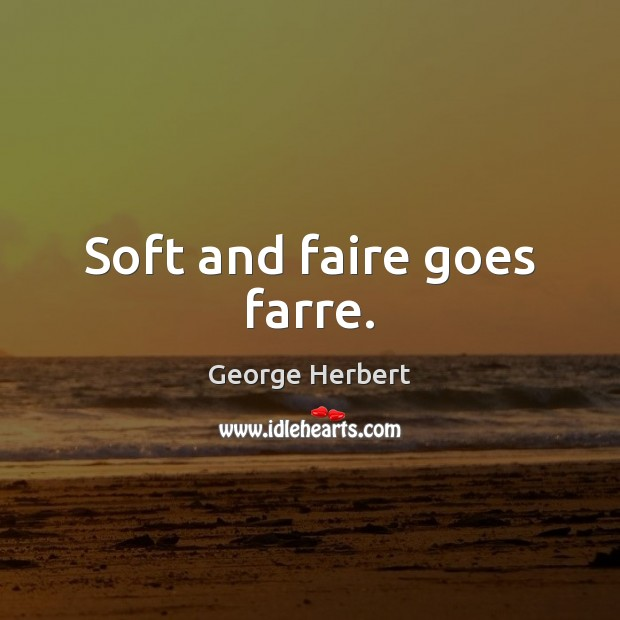 Soft and faire goes farre. Image
