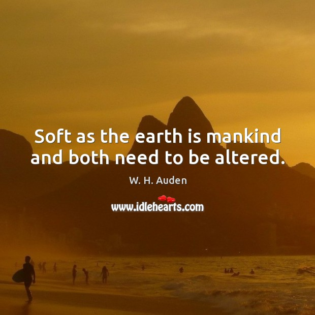 Soft as the earth is mankind and both need to be altered. Image