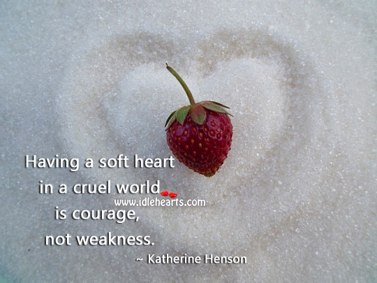 Having a soft heart is courage. World Quotes Image