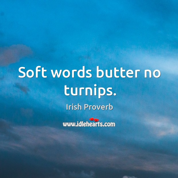 Image, Soft words butter no turnips.