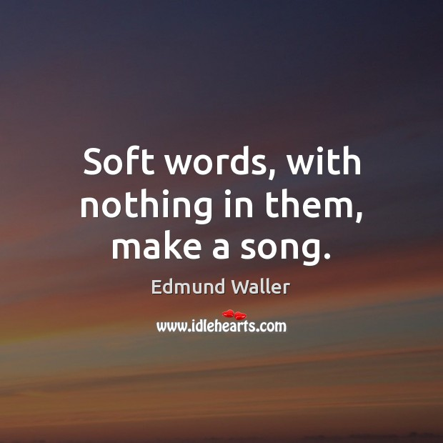 Image, Soft words, with nothing in them, make a song.
