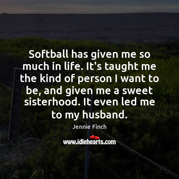 Softball has given me so much in life. It's taught me the Jennie Finch Picture Quote