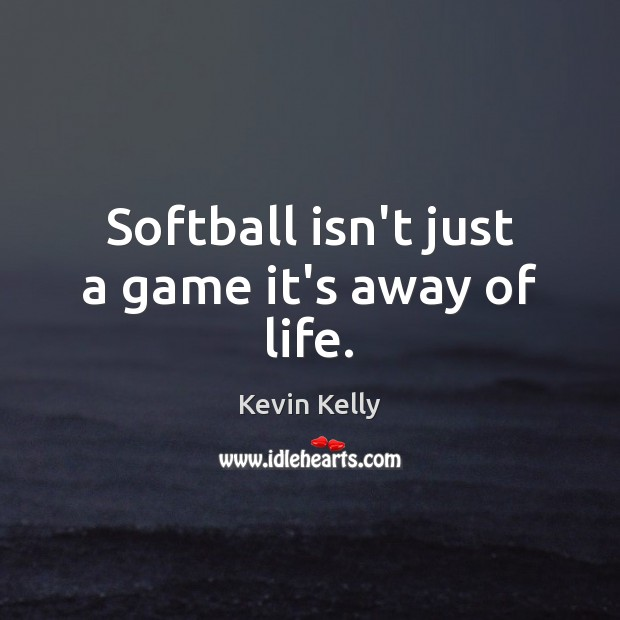 Softball isn't just a game it's away of life. Kevin Kelly Picture Quote