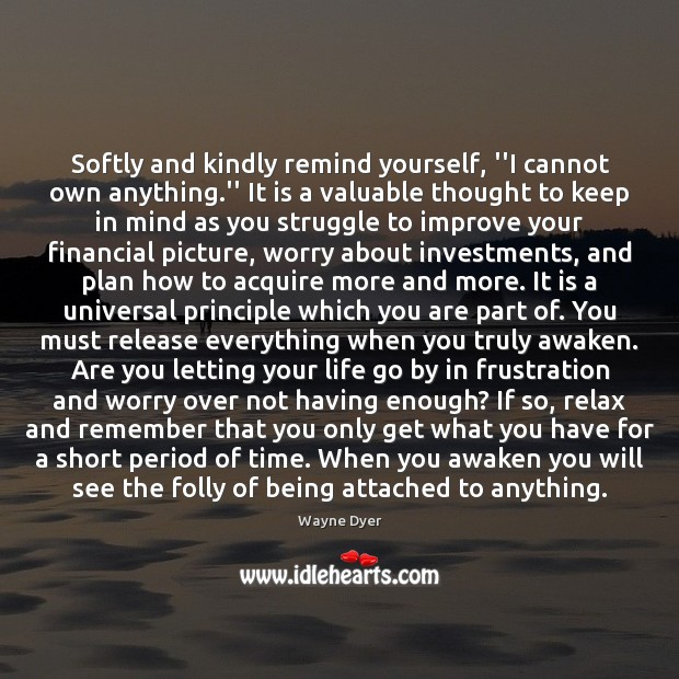 "Softly and kindly remind yourself, ""I cannot own anything."" It is Wayne Dyer Picture Quote"