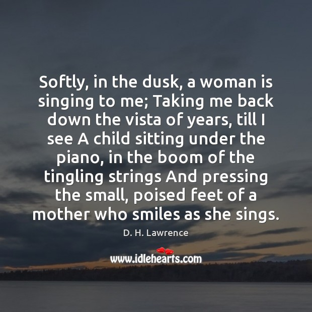 Softly, in the dusk, a woman is singing to me; Taking me D. H. Lawrence Picture Quote