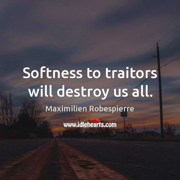Softness to traitors will destroy us all. Maximilien Robespierre Picture Quote