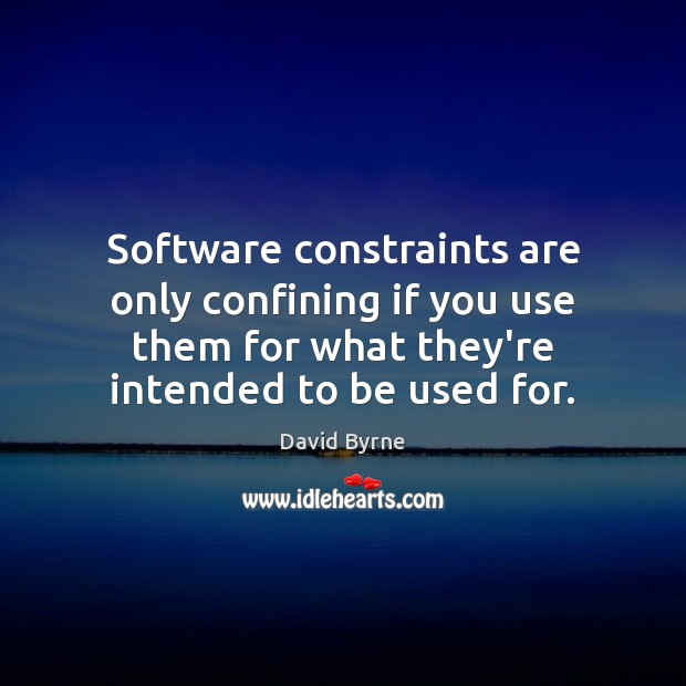 Software constraints are only confining if you use them for what they're David Byrne Picture Quote