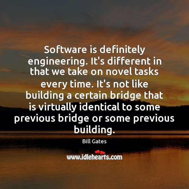 Software is definitely engineering. It's different in that we take on novel Bill Gates Picture Quote