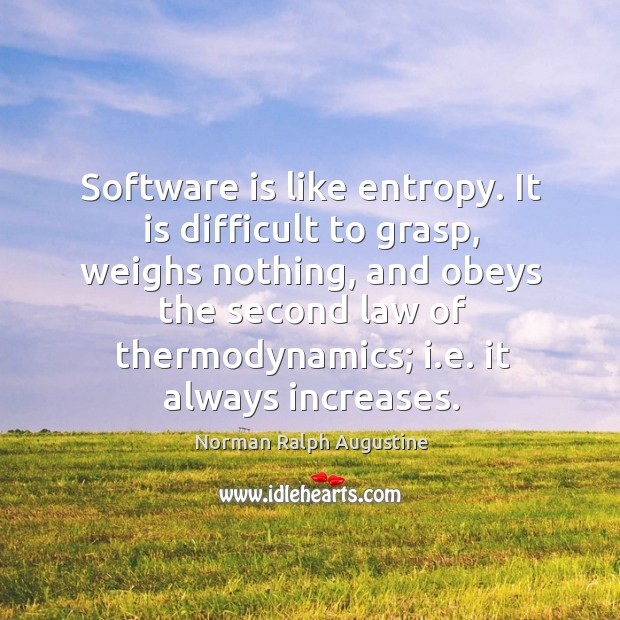 Software is like entropy. It is difficult to grasp, weighs nothing Norman Ralph Augustine Picture Quote