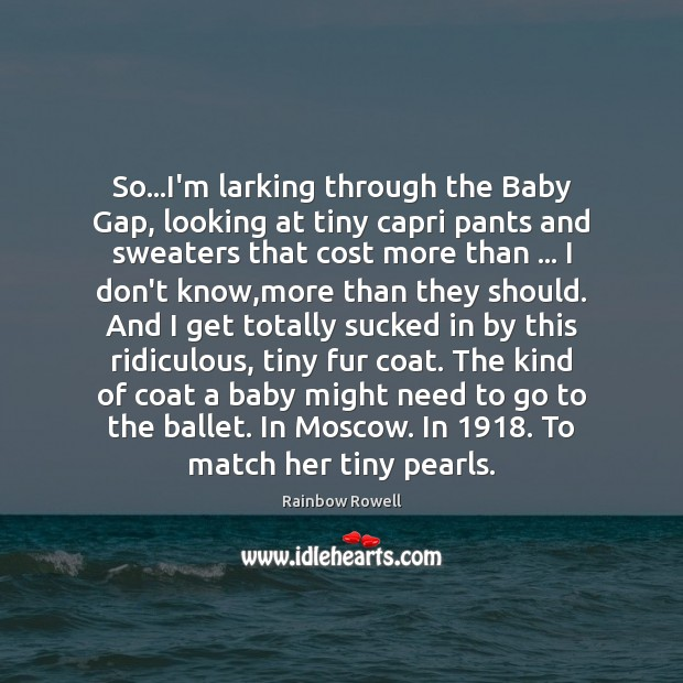 So…I'm larking through the Baby Gap, looking at tiny capri pants Rainbow Rowell Picture Quote