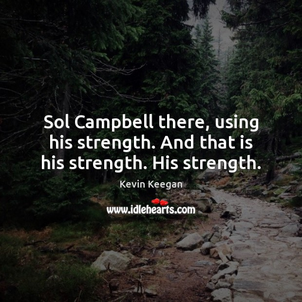 Sol Campbell there, using his strength. And that is his strength. His strength. Kevin Keegan Picture Quote